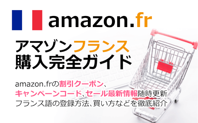 Amazon.fr(アマゾンフランス)の購入方法紹介!割引クーポン&キャンペーンコード&セールの買い方、登録方法・個人輸入買い物Amazon.fr(アマゾンフランス)購入完全ガイド2020