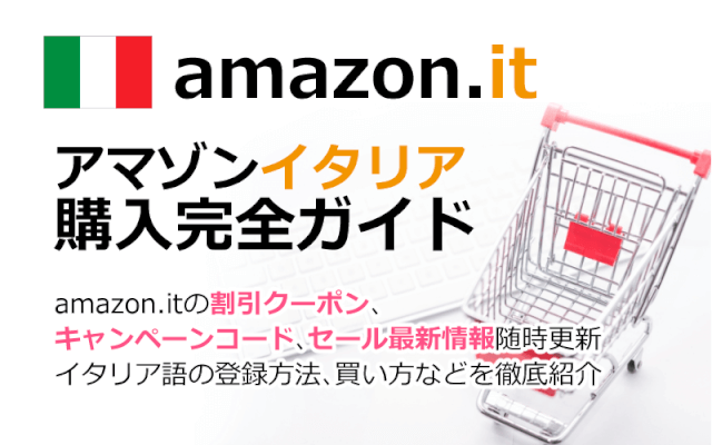 Amazon.it(アマゾンイタリア)の購入方法紹介!割引クーポン&キャンペーンコード&セールの買い方、登録方法・個人輸入買い物Amazon.it(アマゾンイタリア)購入完全ガイド2020