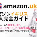 Amazon.co.uk(アマゾンイギリス)の購入方法紹介!割引クーポン&セールの買い方、登録方法・個人輸入買い物 イギリスアマゾン購入完全ガイド2018