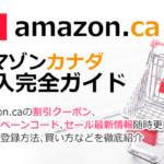 Amazon.ca(アマゾンカナダ)の買い方解説!割引クーポン&キャンペーンコード&セールの購入方法、登録方法・個人輸入買い物Amazon.ca(アマゾンカナダ)購入完全ガイド2018